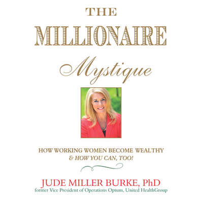 The Millionaire Mystique: How Working Women Become Wealthy - And How You Can, Too! Audiobook, by Jude Miller Burke