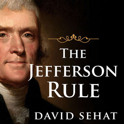 The Jefferson Rule: How the Founding Fathers Became Infallible and Our Politics Inflexible Audiobook, by David Sehat