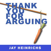 Thank You for Arguing: What Aristotle, Lincoln, And Homer Simpson Can Teach Us About the Art of Persuasion, by Jay Heinrichs