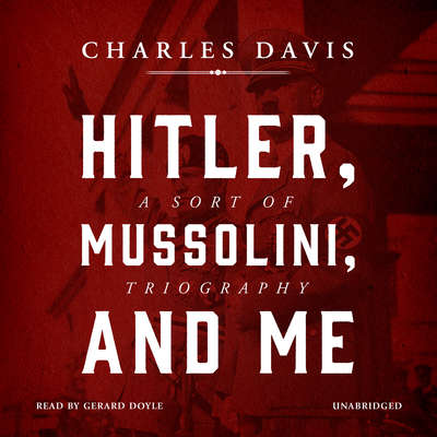 Hitler, Mussolini, and Me: A Sort of Triography Audiobook, by Charles Davis