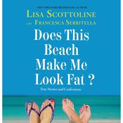 Does This Beach Make Me Look Fat?: True Stories and Confessions, by Francesca Serritella, Lisa Scottoline