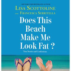 Does This Beach Make Me Look Fat?: True Stories and Confessions Audiobook, by Lisa Scottoline, Francesca Serritella