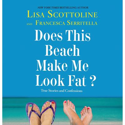 Does This Beach Make Me Look Fat?: True Stories and Confessions Audiobook, by Lisa Scottoline