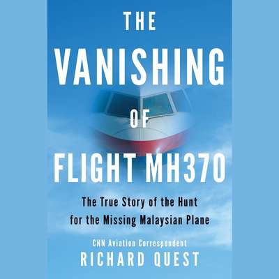 The Vanishing of Flight MH370: The True Story of the Hunt for the Missing Malaysian Plane Audiobook, by Richard Quest