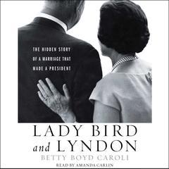 Lady Bird and Lyndon: The Hidden Story of a Marriage That Made a President Audiobook, by Betty Caroli, Betty Boyd Caroli