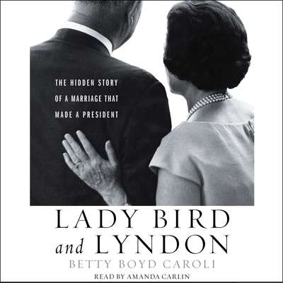 Lady Bird and Lyndon: The Hidden Story of a Marriage That Made a President Audiobook, by Betty Caroli
