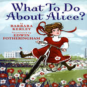 What to Do about Alice?: How Alice Roosevelt Broke the Rules, Charmed the World, and Drove Her Father Teddy Crazy Audiobook, by Barbara Kerley