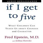 If I Get to Five: What Children Can Teach Us About Courage and Character, by Fred Epstein