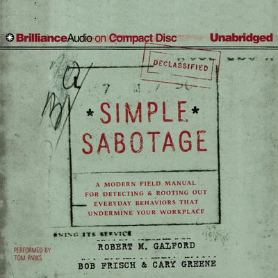 Simple Sabotage: A Modern Field Manual for Detecting and Rooting Out Everyday Behaviors That Undermine Your Workplace Audiobook, by Robert M. Galford
