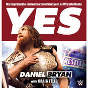 Yes!: My Improbable Journey to the Main Event of WrestleMania, by Daniel Bryan
