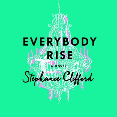 Everybody Rise: A Novel Audiobook, by Stephanie Clifford