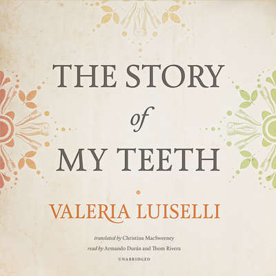 The Story of My Teeth Audiobook, by Valeria Luiselli