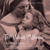The Valiant Woman: The Virgin Mary in Nineteenth-Century American Culture Audiobook, by Elizabeth Hayes Alvarez