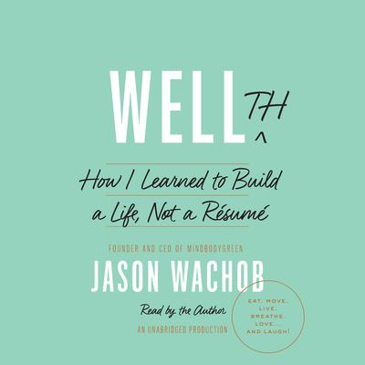 Wellth: How I Learned to Build a Life, Not a Résumé Audiobook, by Jason Wachob