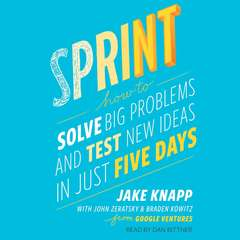 Sprint: How to Solve Big Problems and Test New Ideas in Just Five Days Audiobook, by Jake Knapp, John Zeratsky, Braden  Kowitz