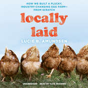 Locally Laid: How We Built a Plucky, Industry-Changing Egg Farm—from Scratch, by Lucie B. Amundsen