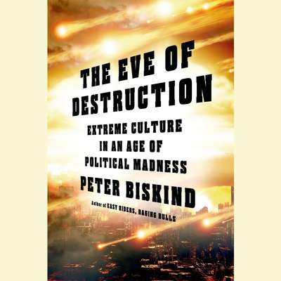 The Eve of Destruction: Adventures in Extreme Culture Audiobook, by Peter Biskind