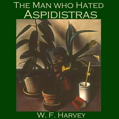 The Man Who Hated Aspidistras Audiobook, by W. F.  Harvey
