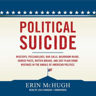 Political Suicide: Missteps, Peccadilloes, Bad Calls, Backroom Hijinx, Sordid Pasts, Rotten Breaks, and Just Plain Dumb Mistakes in the Annals of American Politics Audiobook, by Erin McHugh