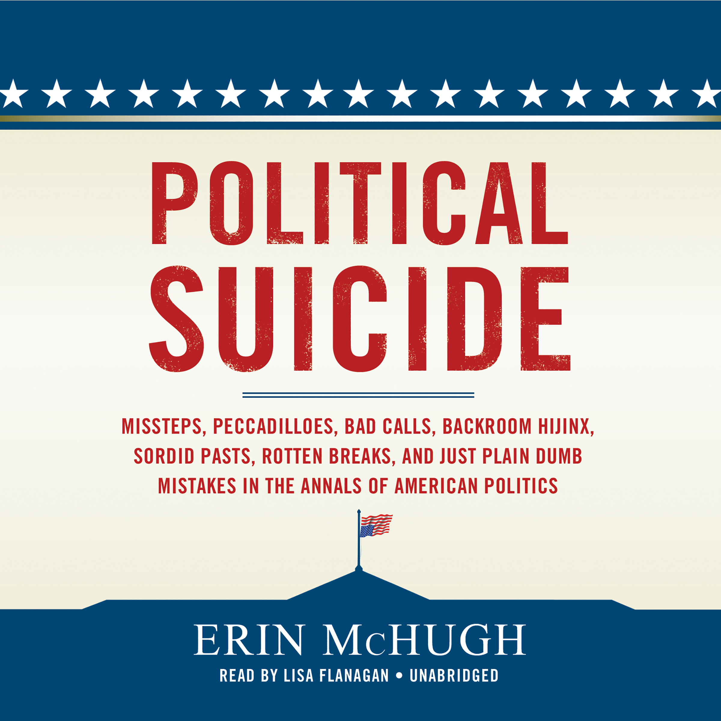 Printable Political Suicide: Missteps, Peccadilloes, Bad Calls, Backroom Hijinx, Sordid Pasts, Rotten Breaks, and Just Plain Dumb Mistakes in the Annals of American Politics Audiobook Cover Art