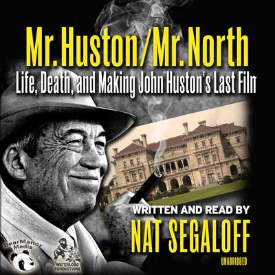 Mr. Huston / Mr. North:  Life, Death, and Making John Huston's Last Film Audiobook, by Nat Segaloff