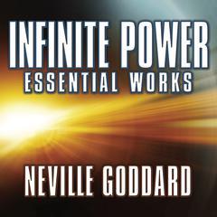 Infinite Power: Essential Works Audiobook, by Neville Goddard