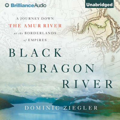 Black Dragon River: A Journey Down the Amur River at the Borderlands of Empires Audiobook, by Dominic Ziegler