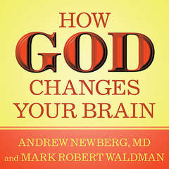 How God Changes Your Brain: Breakthrough Findings from a Leading Neuroscientist Audiobook, by Andrew Newberg, Andrew Newberg, Andrew Newberg, Mark Robert Waldman