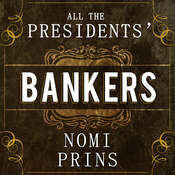 All the Presidents Bankers: The Hidden Alliances That Drive American Power, by Nomi Prins