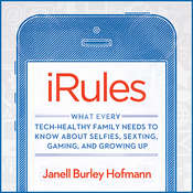 iRules: What Every Tech-healthy Family Needs to Know About Selfies, Sexting, Gaming, and Growing Up, by Janell Burley Hofmann