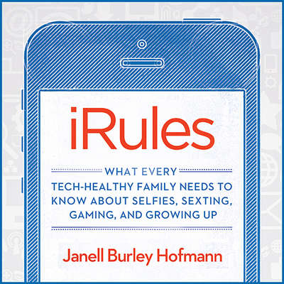 iRules: What Every Tech-healthy Family Needs to Know About Selfies, Sexting, Gaming, and Growing Up Audiobook, by Janell Burley Hofmann