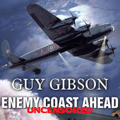 Enemy Coast Ahead---Uncensored: The Real Guy Gibson, by Guy Gibson
