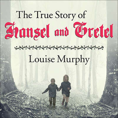 The True Story of Hansel and Gretel: A Novel of War and Survival Audiobook, by Louise Murphy