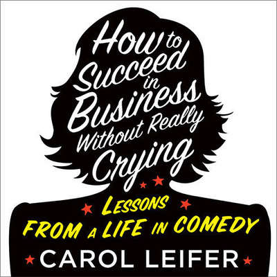 How to Succeed in Business Without Really Crying Audiobook, by Carol Leifer