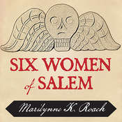 Six Women of Salem: The Untold Story of the Accused and Their Accusers in the Salem Witch Trials Audiobook, by Marilynne K. Roach