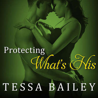Protecting What's His Audiobook, by Tessa Bailey