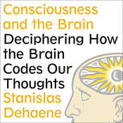 Consciousness and the Brain: Deciphering How the Brain Codes Our Thoughts, by Stanislas Dehaene