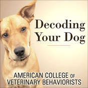 Decoding Your Dog: The Ultimate Experts Explain Common Dog Behaviors and Reveal How to Prevent or Change Unwanted Ones, by American College of Veterinary Behaviorists