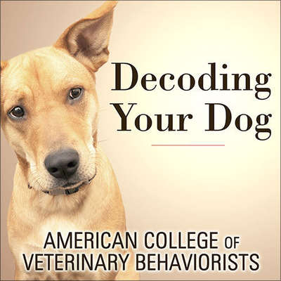 Decoding Your Dog: The Ultimate Experts Explain Common Dog Behaviors and Reveal How to Prevent or Change Unwanted Ones Audiobook, by American College of Veterinary Behaviorists