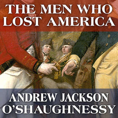 The Men Who Lost America: British Leadership, the American Revolution and the Fate of the Empire Audiobook, by Andrew Jackson O'Shaughnessy