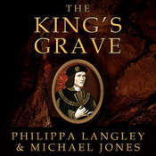 The Kings Grave: The Discovery of Richard IIIs Lost Burial Place and the Clues It Holds, by Michael Jones, Philippa Langley