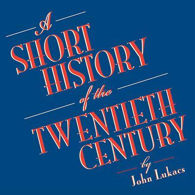 A Short History of the Twentieth Century Audiobook, by John Lukacs