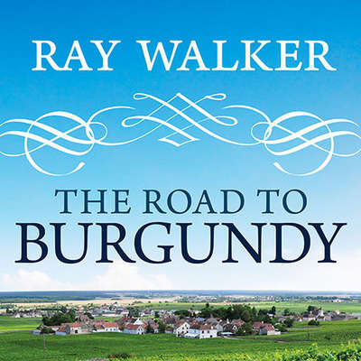 The Road to Burgundy: The Unlikely Story of an American Making Wine and a New Life in France Audiobook, by Ray Walker