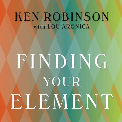 Finding Your Element: How to Discover Your Talents and Passions and Transform Your Life Audiobook, by Lou Aronica