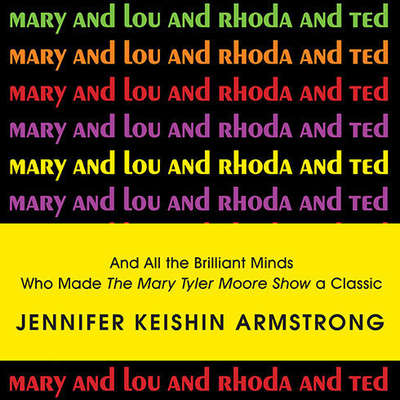 Mary and Lou and Rhoda and Ted: And All the Brilliant Minds Who Made the Mary Tyler Moore Show a Classic Audiobook, by Jennifer Armstrong