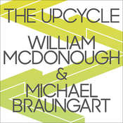 The Upcycle: Beyond Sustainability--Designing for Abundance Audiobook, by Michael Braungart, William McDonough
