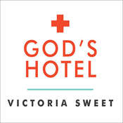 Gods Hotel: A Doctor, a Hospital, and a Pilgrimage to the Heart of Medicine, by Victoria Sweet