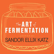 The Art of Fermentation: An In-Depth Exploration of Essential Concepts and Processes from Around the World, by Sandor Ellix Katz