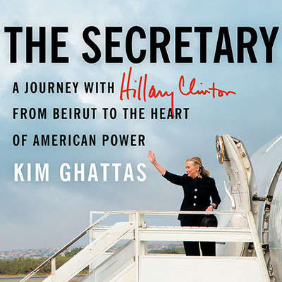 The Secretary: A Journey With Hillary Clinton from Beirut to the Heart of American Power Audiobook, by Kim Ghattas