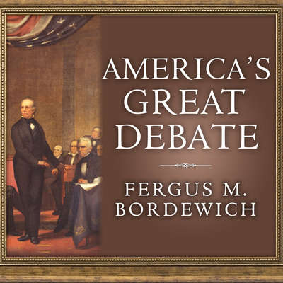 Americas Great Debate: Henry Clay, Stephen A. Douglas, and the Compromise That Preserved the Union Audiobook, by Fergus M. Bordewich